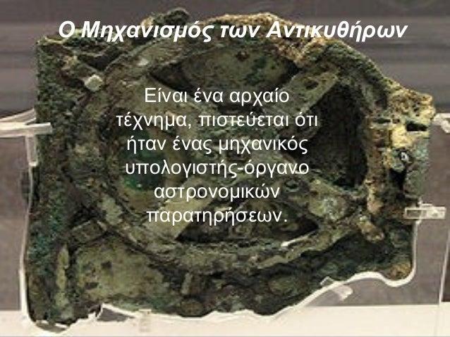 Ο Μηχανισμός των Αντικυθήρων Είναι ένα αρχαίο τέχνημα, πιστεύεται ότι ήταν ένας μηχανικός υπολογιστής-όργανο αστρονομικών ...