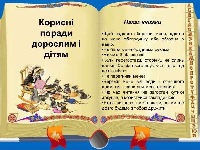 Корисні поради дорослим і дітям  Наказ книжки •Щоб надовго зберегти мене, одягни на мене обкладинку або обгорни в папір. •...