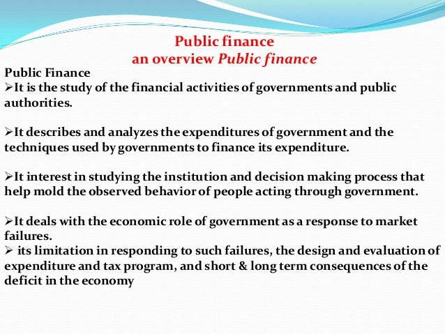 Public finance an overview Public finance Public Finance It is the study of the financial activities of governments and p...