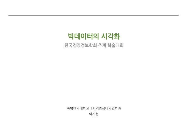 빅데이터의 시각화 한국경영정보학회 추계 학술대회  숙명여자대학교 l 시각영상디자인학과 이지선