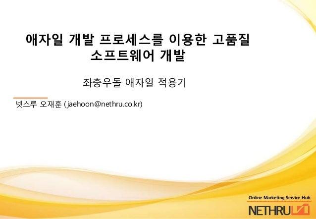애자일 개발 프로세스를 이용핚 고품질 소프트웨어 개발 좌충우돌 애자일 적용기 넷스루 오재훈 ( jaehoon@nethru.co.kr)  Online Marketing Service Hub