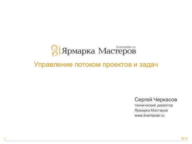 Управление потоком проектов и задач  Сергей Черкасов технический директор Ярмарка Мастеров www.livemaster.ru  1  2013