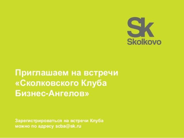 Приглашаем на встречи «Сколковского Клуба Бизнес-Ангелов» Зарегистрироваться на встречи Клуба можно по адресу scba@sk.ru