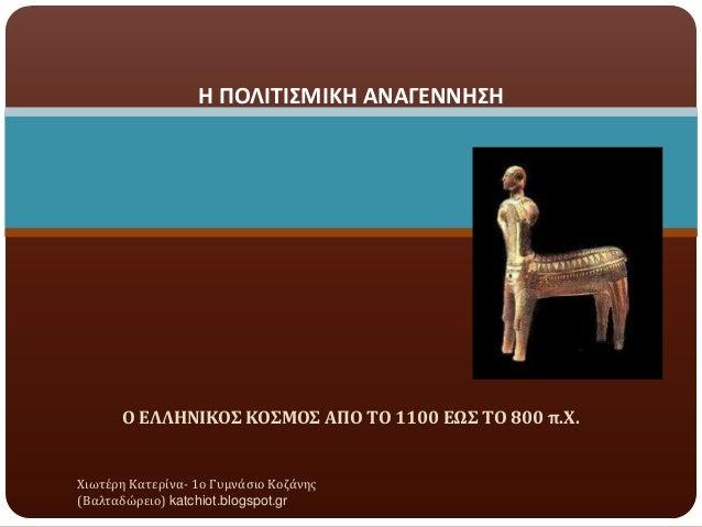 Η ΠΟΛΙΤΙΣΜΙΚΗ ΑΝΑΓΕΝΝΗΣΗ  Ο ΕΛΛΗΝΙΚΟΣ ΚΟΣΜΟΣ ΑΠΟ ΤΟ 1100 ΕΩΣ ΤΟ 800 π.Χ.  Χιωτϋρη Κατερύνα- 1ο Γυμνϊςιο Κοζϊνησ (Βαλταδώρε...