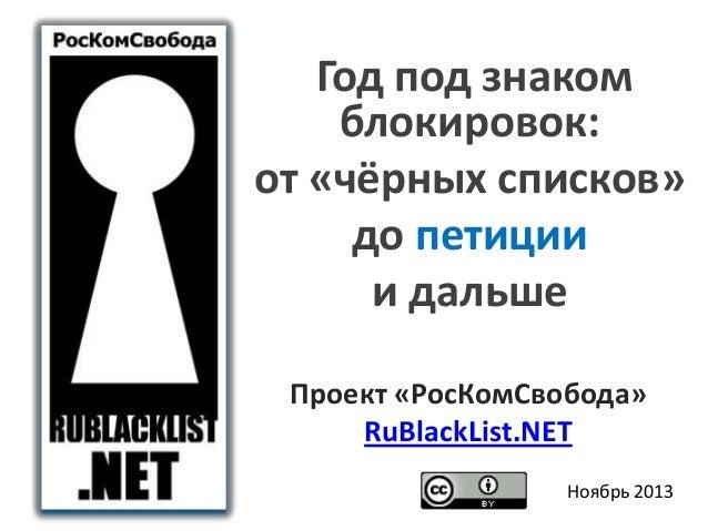 Год под знаком блокировок: от «чёрных списков» до петиции и дальше Проект «РосКомСвобода» RuBlackList.NET Ноябрь 2013