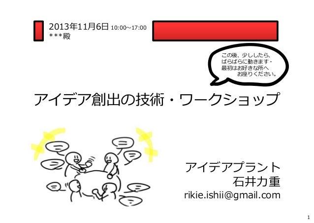 2013年11⽉6⽇ 10:00〜17:00 ***殿  この後、少ししたら、 ばらばらに動きます・ 最初はお好きな所へ お座りください。  アイデア創出の技術・ワークショップ  アイデアプラント ⽯井⼒重  rikie.ishii@gmail...