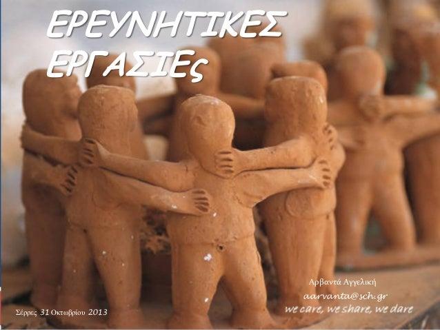 ΕΡΕΥΝΗΤΙΚΕΣ ΕΡΓΑΣΙΕς  Αρβαντά Αγγελική aarvanta@sch.gr Σέξξεο 31 Οθηωβξίνπ 2013