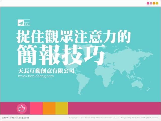 TC  捉住觀眾㊟注意力力的   簡報技巧 ㆝天長互動創意㈲㊒有限公司  www.tien-chang.com  www.tien-chang.com  Copyright © 2013 Tien-Chang Interactive Creat...