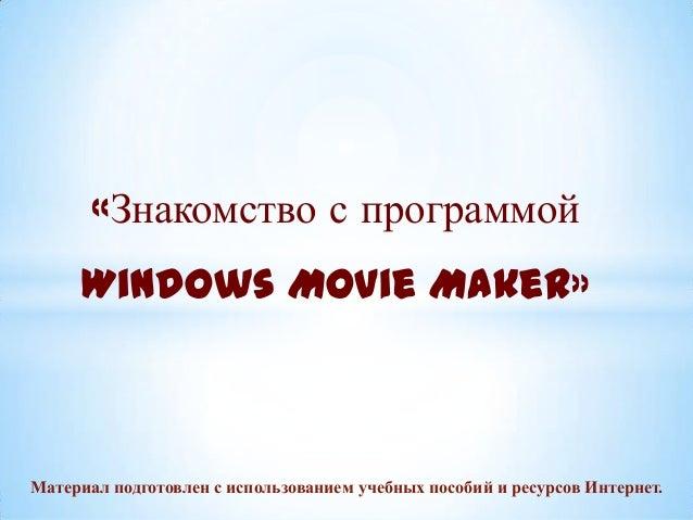 «Знакомство с программой Windows Movie Maker»  Материал подготовлен с использованием учебных пособий и ресурсов Интернет.