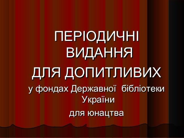 ПЕРІОДИЧНІ ВИДАННЯ ДЛЯ ДОПИТЛИВИХ  у фондах Державної бібліотеки України для юнацтва