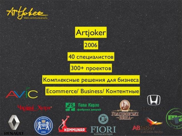 Artjoker 2006 40 специалистов 300+ проектов Комплексные решения для бизнеса Ecommerce/ Business/ Контентные