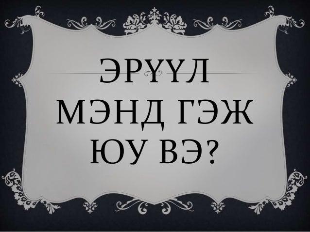 ЭРҮҮЛ МЭНД ГЭЖ ЮУ ВЭ?
