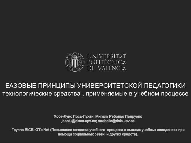 БАЗОВЫЕ ПРИНЦИПЫ УНИВЕРСИТЕТСКОЙ ПЕДАГОГИКИ технологические средства , применяемые в учебном процессе  Хосе-Луис Поса-Луха...