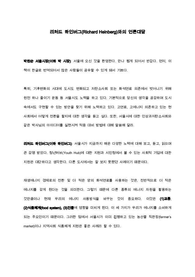 리처드 하인버그(Richard Heinberg)와의 언론대담  박원순 서울시장(이하 박 시장): 서울에 오신 것을 환영한다. 만나 뵙게 되어서 반갑다. 먼저, 이 책이 한글로 번역되어서 많은 사람들이 공유할 수 있게 돼...