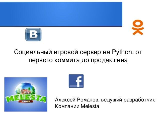 СоциальныйигровойсервернаPython:от первогокоммитадопродакшена    АлексейРоманов,ведущийразработчик КомпанииM...
