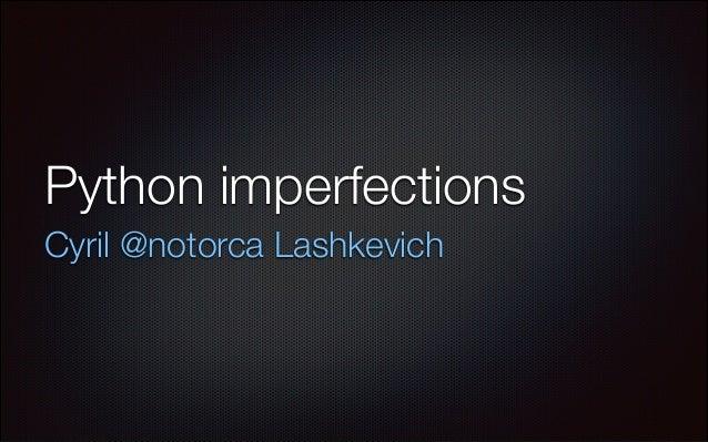 Python imperfections Cyril @notorca Lashkevich