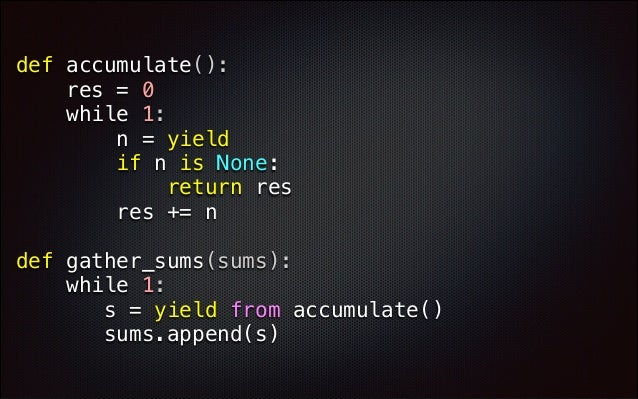 def accumulate(): res = 0 while 1: n = yield if n is None: return res res += n def gather_sums(sums): while 1: s ...