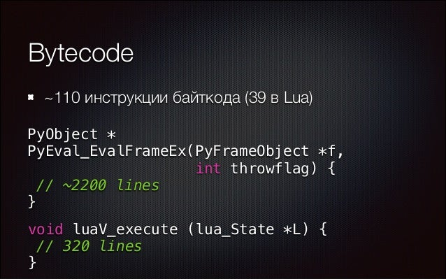 Bytecode ~110 инструкции байткода (39 в Lua) PyObject * PyEval_EvalFrameEx(PyFrameObject *f, int throwflag) { // ~2200 li...