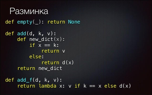 Разминка def empty(_): return None def add(d, k, v): def new_dict(x): if x == k: return v else: return d(x) return ...