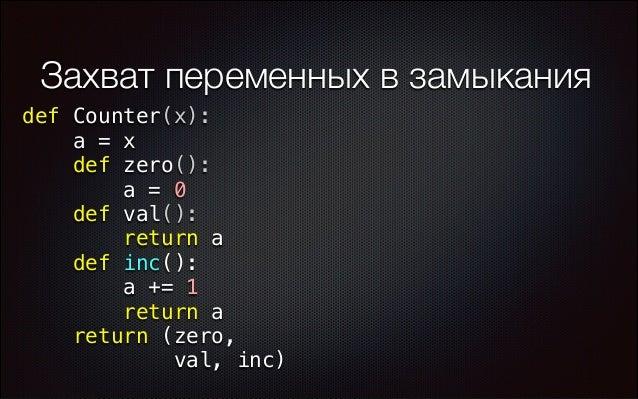 Захват переменных в замыкания def Counter(x): a = x def zero(): a = 0 def val(): return a def inc(): a += 1 return a retur...