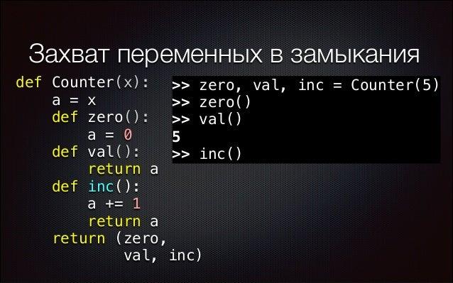 Захват переменных в замыкания def Counter(x): >> zero, val, inc = Counter(5) a = x >> zero() def zero(): >> val() a = 0 5 ...
