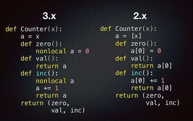 3.x def Counter(x): a = x def zero(): nonlocal a = 0 def val(): return a def inc(): nonlocal a a += 1 return a return (zer...