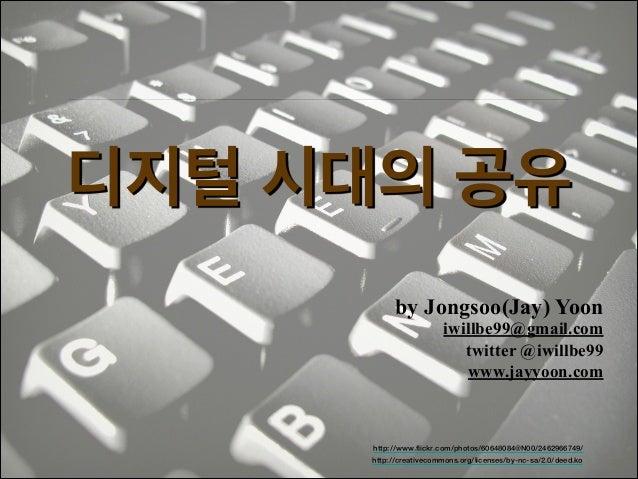 디지털 시대의 공유 by Jongsoo(Jay) Yoon  iwillbe99@gmail.com! twitter @iwillbe99 www.jayyoon.com  http://www.flickr.com/photos/606...