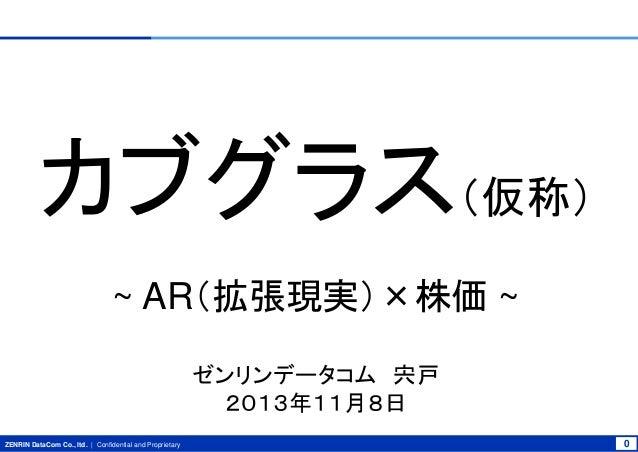 カブグラス(仮称) ~ AR(拡張現実)×株価 ~ ゼンリンデータコム 宍戸 2013年11月8日 ZENRIN DataCom Co., ltd. | Confidential and Proprietary  0