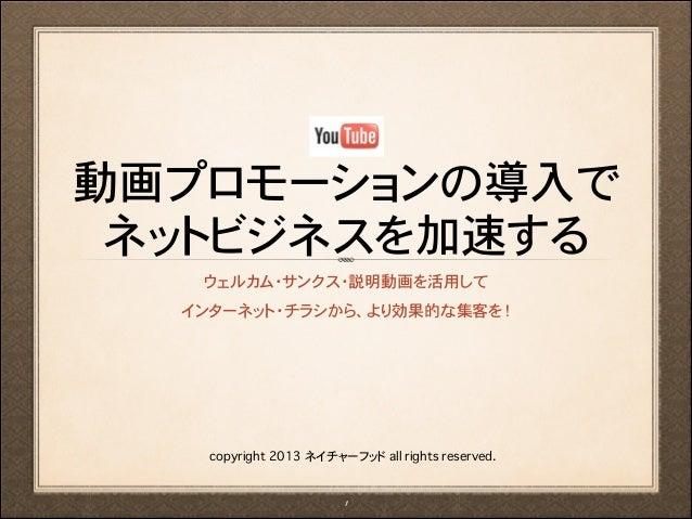 動画プロモーションの導入で ネットビジネスを加速する ウェルカム・サンクス・説明動画を活用して インターネット・チラシから、より効果的な集客を!  copyright 2013 ネイチャーフッド all rights reserved. !1