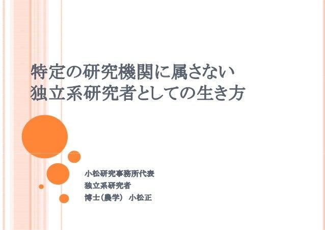 特定の研究機関に属さない 独立系研究者としての生き方  小松研究事務所代表 独立系研究者 博士(農学) 小松正
