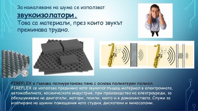За намаляване на шума се използват  звукоизолатори.  Това са материали, през които звукът преминава трудно.  FIREFLEX e гъ...
