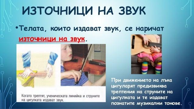ИЗТОЧНИЦИ НА ЗВУК • Телата,  които издават звук, се наричат източници на звук.  При движението на лъка цигуларят предизвик...