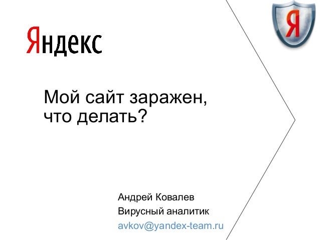 Мой сайт заражен, что делать?  Андрей Ковалев Вирусный аналитик avkov@yandex-team.ru