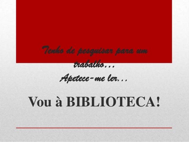 Tenho de pesquisar para um trabalho… Apetece-me ler...  Vou à BIBLIOTECA!