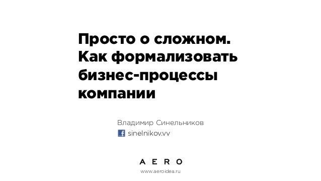 Просто о сложном. Как формализовать бизнес-процессы компании Владимир Синельников sinelnikov.vv  www.aeroidea.ru