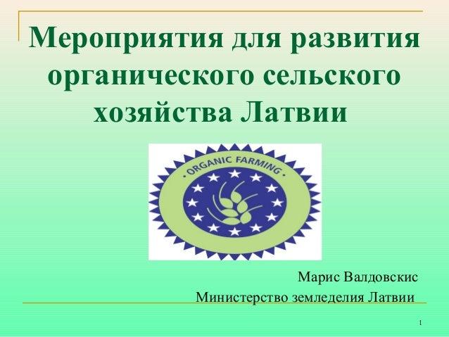 Мероприятия для развития органического сельского хозяйства Латвии  Марис Валдовскис Министерство земледелия Латвии 1