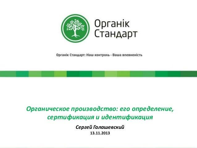 Органическое производство: его определение, сертификация и идентификация Сергей Галашевский 13.11.2013