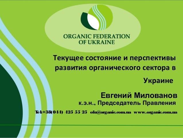 Текущее состояние и перспективы развития органического сектора в Украине Евгений Милованов  к.э.н., Председатель Правления...