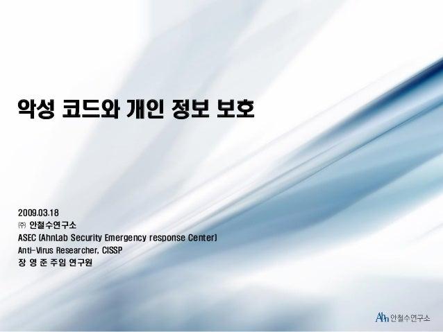 악성 코드와 개인 정보 보호  2009.03.18 ㈜ 안철수연구소 ASEC (AhnLab Security Emergency response Center) Anti-Virus Researcher, CISSP  장 영 준 ...