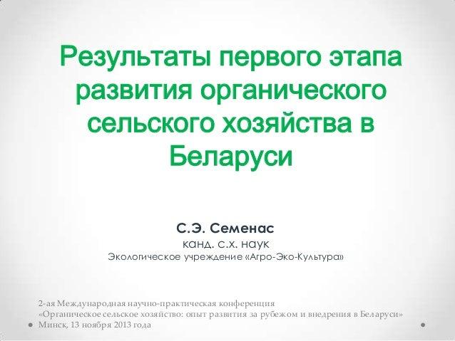 Результаты первого этапа развития органического сельского хозяйства в Беларуси С.Э. Семенас канд. с.х. наук  Экологическое...