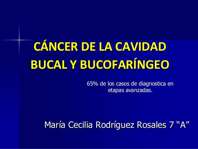 CÁNCER DE LA CAVIDAD BUCAL Y BUCOFARÍNGEO 65% de los casos de diagnostica en etapas avanzadas.  María Cecilia Rodríguez Ro...