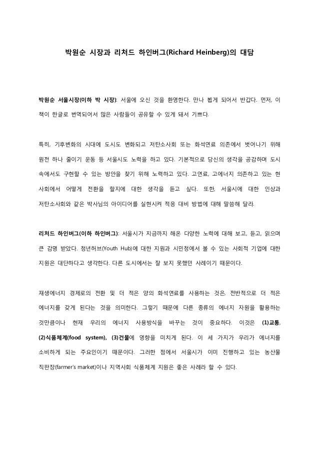 박원순 시장과 리처드 하인버그(Richard Heinberg)의 대담  박원순 서울시장(이하 박 시장): 서울에 오신 것을 환영한다. 만나 뵙게 되어서 반갑다. 먼저, 이 책이 한글로 번역되어서 많은 사람들이 공유할 수...