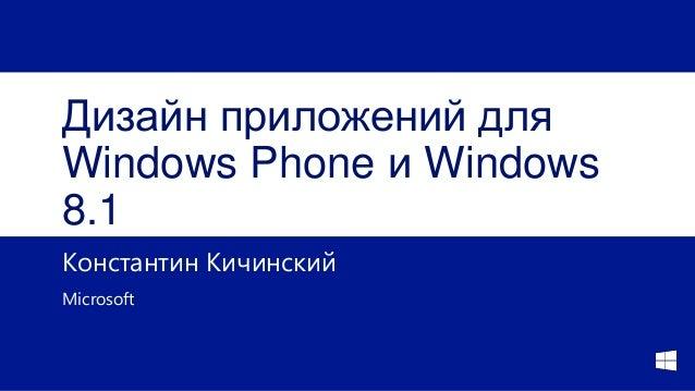 Дизайн приложений для Windows Phone и Windows 8.1 Константин Кичинский Microsoft