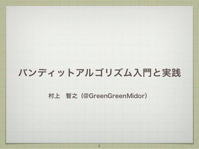 バンディットアルゴリズム入門と実践 村上智之(@GreenGreenMidor)  1