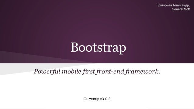 Григорьев Александр, General Soft  Bootstrap Powerful mobile first front-end framework.  Currently v3.0.2