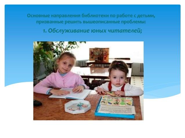 Основные направления библиотеки по работе с детьми, призванные решить вышеописанные проблемы:  1. Обслуживание юных читате...