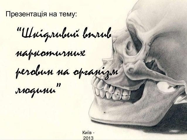 """Презентація на тему:  """"Шкідливий вплив наркотичних речовин на організм людини"""" Київ 2013"""