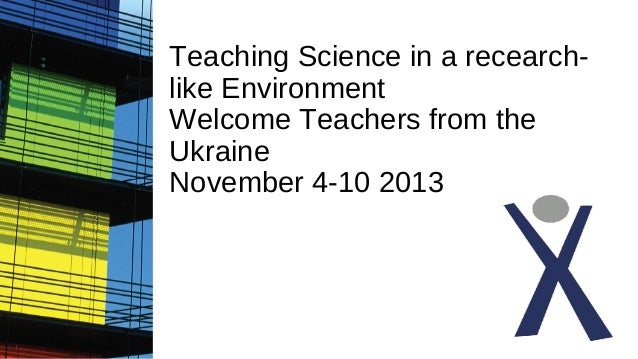 Teaching Science in a recearchlike Environment Welcome Teachers from the Ukraine November 4-10 2013