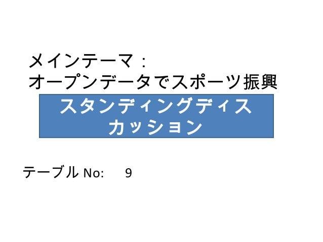 メインテーマ: オープンデータでスポーツ振興 スタンディングディス カッション テーブル No:   9
