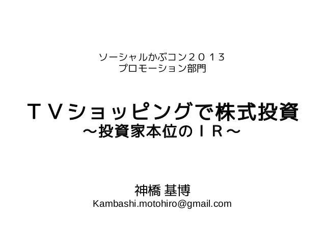 ソーシャルかぶコン2013 プロモーション部門  TVショッピングで株式投資 ~投資家本位のIR~  神橋 基博  Kambashi.motohiro@gmail.com